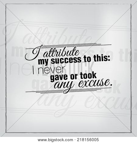 I attribute my success to this: I never gave or took any excuse. Motivational poster