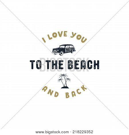 Vintage hand drawn summer surf label. Retro surfing badge with typography quote - i love you to the beach and back. Old style surf van car and palm trees symbols. Stock vector illustration isolate.
