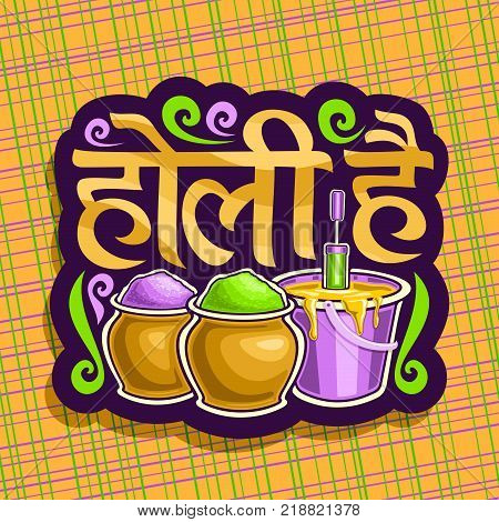 Vector logo for Indian Holi Festival, colorful cut paper sign for joyful holiday holi in India, hindu festival of colours, decorative font for words holi hai in hindi, pots with bright gulal powder.