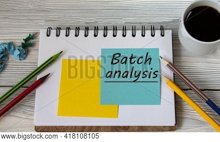 Batch Analysis - Words On A Note Sheet Against The Background Of A Cup Of Coffee, Pencils. Business