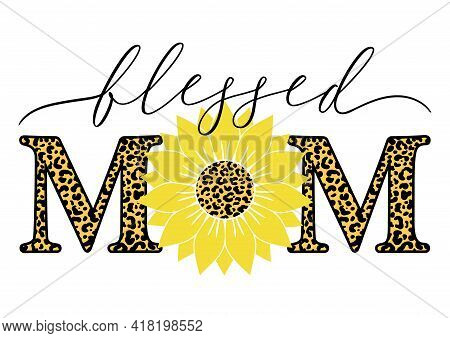 Vector Illustration Of Blessed Mom Quote With Sunflower And Leopard Print Isolated On White Backgrou