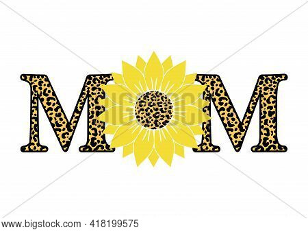 Vector Illustration Of Quote Mom With Sunflower And Leopard Print Isolated On White Background. Happ
