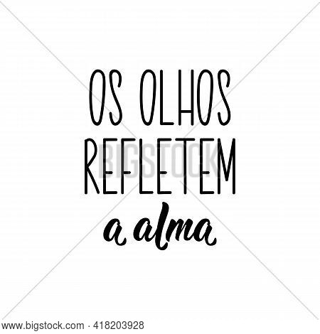 Os Olhos Refletem A Alma. Brazilian Lettering. Translation From Portuguese - The Eyes Reflect The So