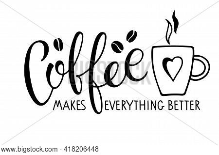 Coffee Makes Everything Better Text With Coffee Mug. Vector Calligraphy Lettering. Black And White M