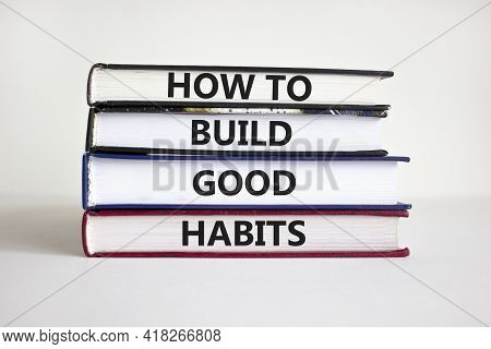 Build Good Habits Symbol. Books With Words 'how To Build Good Habits'. Beautiful White Background, C