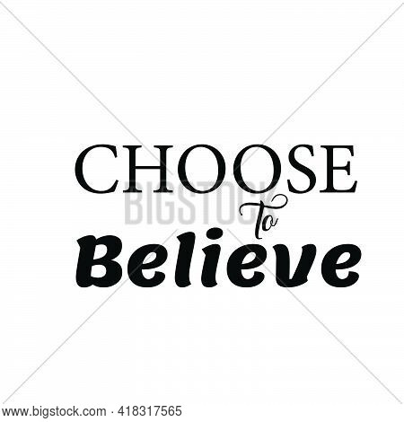 Choose To Believe, Christian Saying, Typography For Print Or Use As Poster, Card, Flyer Or T Shirt