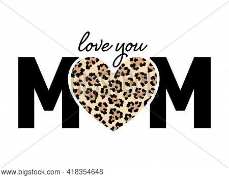 Mom With Heart In Leopard Pattern. Love You Mom. Happy Mother's Day. Vector Illustration.