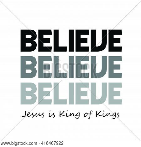 Believe, Jesus Is The King Of Kings, Christian Quote, Typography For Print Or Use As Poster, Card, F
