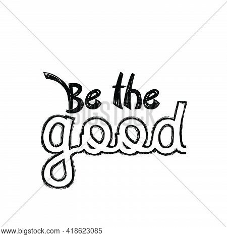 Be The Good,  Positive Vibes, Typography For Print Or Use As Poster, Card, Flyer Or T Shirt
