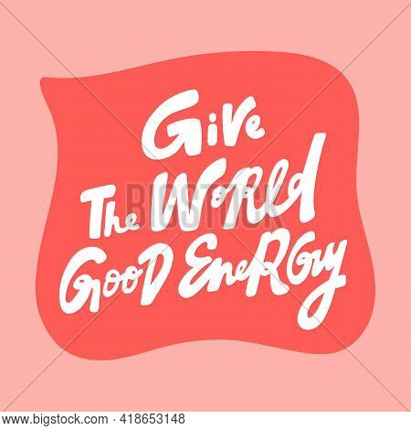 Give The World Good Energy. Hand Drawn Sticker Bubble White Speech Logo. Good For Tee Print, As A St