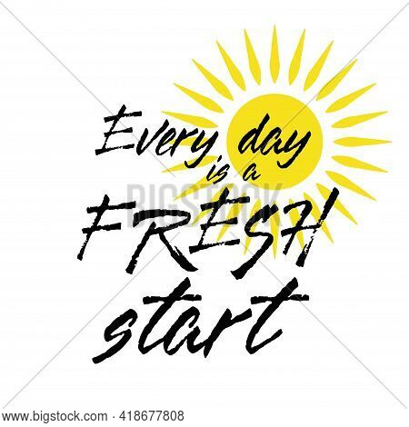 Every Day Is A Fresh Start Quote With Sun Icon. Lettering Quote Motivation For Life And Happiness. C