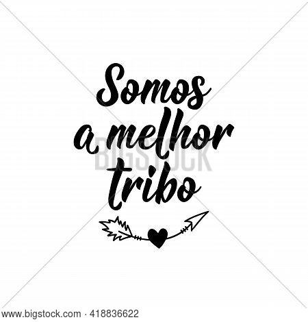 Somos A Melhor Tribo. Brazilian Lettering. Translation From Portuguese - We Are The Best Tribe. Mode