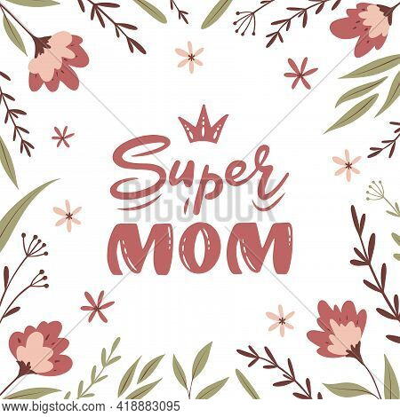 Super Mom Hand Lettering With Flowers And Branches. Mother's Day Greeting Card. Holiday's Banner Tem