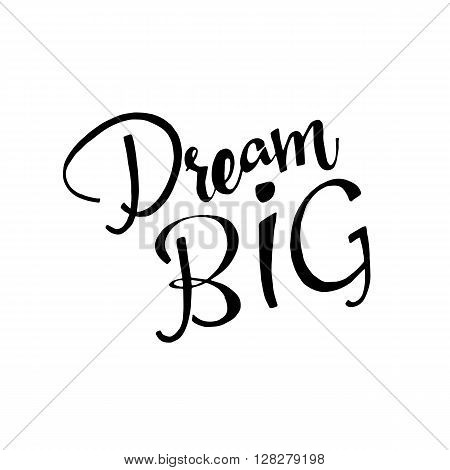 Dream BIG phrase. Handwritten lettering. Inspirational quote. Modern Calligraphy. Vector lettering isolated on white background. Dream BIG hand drawn lettering for your design