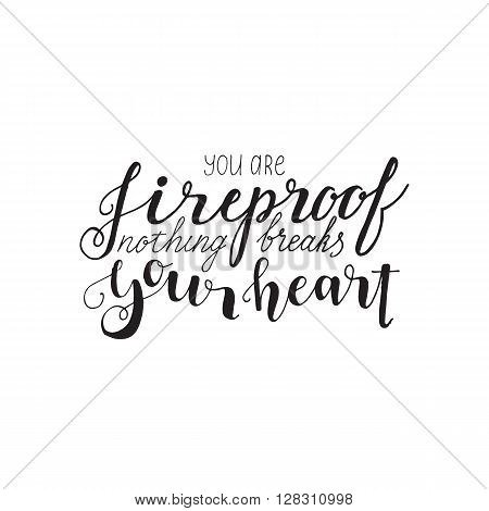 you are fireproof nothing breaks your heart - hand lettering quote. Great design for housewarming poster. Inspirational quote.