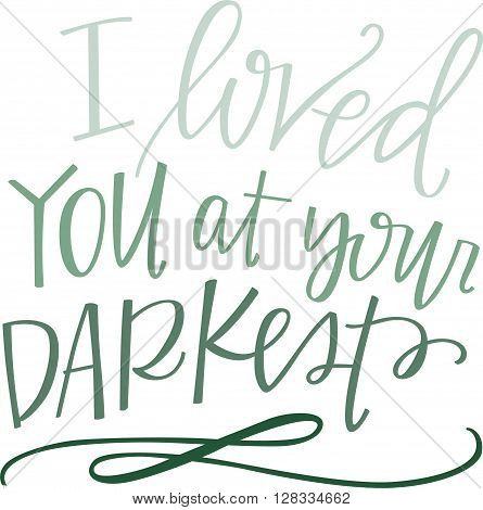 I loved you at your darkest hand lettered quote