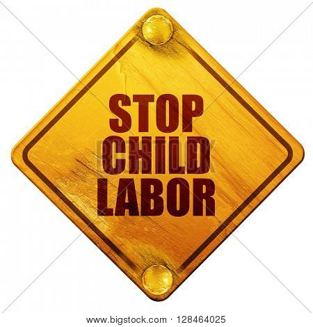 stop child labor, 3D rendering, isolated grunge yellow road sign