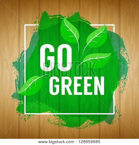 Go green concept. Nature background. Go green design concept. Wood background with paint splash leaves and go green text. Vector illustration.