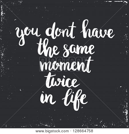 You dont have the same moment twice in life. Hand drawn typography poster. T shirt hand lettered calligraphic design. Inspirational vector typography. poster