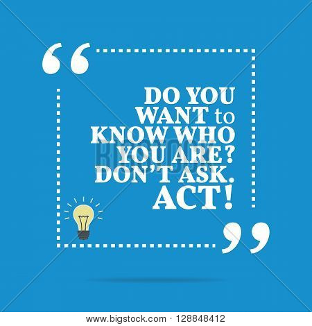 Inspirational Motivational Quote. Do You Want To Know Who You Are? Don't Ask. Act!