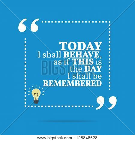 Inspirational Motivational Quote. Today I Shall Behave, As If This Is The Day I Shall Be Remembered.