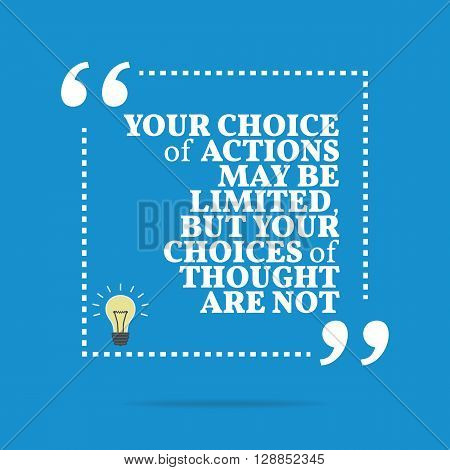 Inspirational Motivational Quote. Your Choice Of Actions May Be Limited, But Your Choices Of Thought