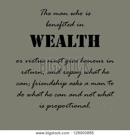 The man who is benefited in wealth or virtue must give honour in return, and repay what he can, friendship asks a man to do what he can and not what is proportional. Aristotle Quotes.
