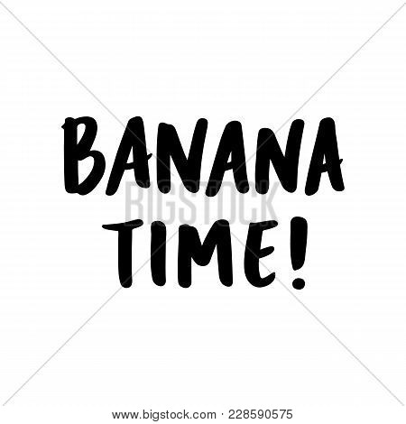 Inscription: Banana Time! Hand-drawing Of Ink On A White Background. It Can Be Used For Card, Mug, B