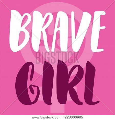 Brave Girl - Hand Drawn Lettering Phrase About Woman, Female, Feminism On The Pink Background. Fun B