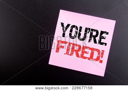 Word, Writing You Are Fired. Business Concept For Unemployed Or Discharge Written On Sticky Note, Bl