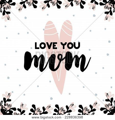 Card With Calligraphy Inspirational Lettering Love You Mom. Vector Illustration In Scandinavian Styl
