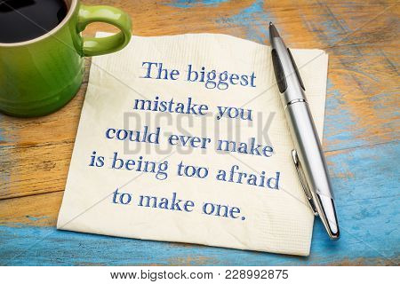 The biggest mistake you could ever make is being too afraid to make one - handwriting on a napkin with a cup of coffee.