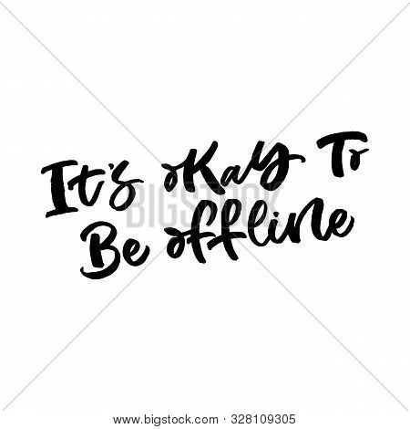 Hand Drawn Lettering Card With Mobile Phone. The Inscription: Its Okay To Be Offline. Perfect Design