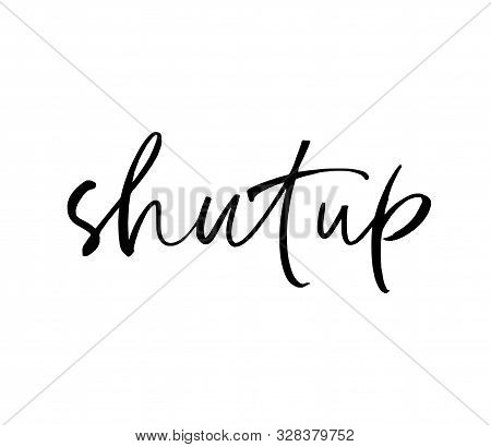 Shut Up Ink Pen Vector Lettering. Trendy Word Cursive Calligraphy. Teenager, Impertinent Youth Sloga
