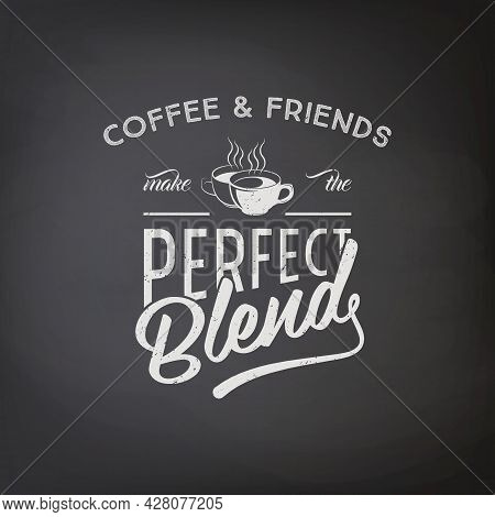 Coffee And Friends Make The Perfect Blend. Vector Textured Black Chalkboard With Typography Quote, P