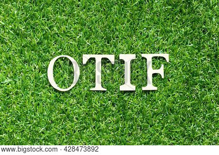 Alphabet Letter In Word Otif (abbreviation Of On Time In Full) On Green Grass Background