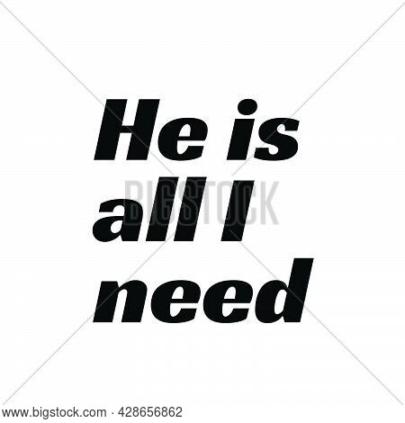 He Is All I Need, Christian Quote Design, Christian Faith, Typography For Print Or Use As Poster, Ca