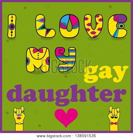 Inscription I love my gay daughter. Funny multicolor letters with hipster style. Artistic font. illustration