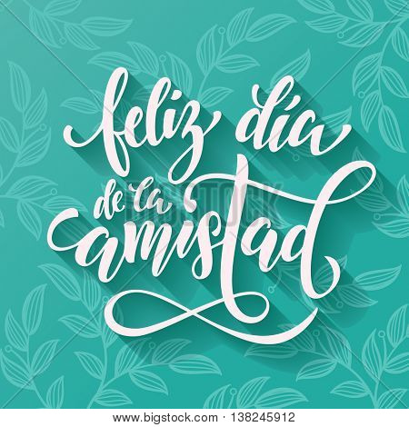 Feliz Dia de la Amistad. Friendship Day lettering in Spanish for friends greeting card. Hand drawn vector calligraphy. Floral leaves pattern poster.