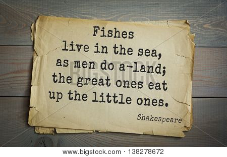 English writer and dramatist William Shakespeare quote. Fishes live in the sea, as men do a-land; the great ones eat up the little ones.