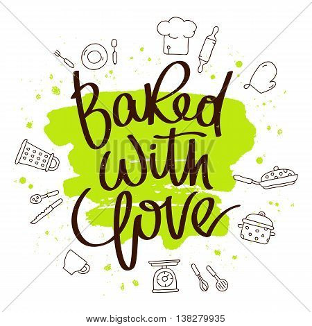 Quote Baked with love. The trend calligraphy. Vector illustration on white background with a smear of green ink. Kitchen icons. Elements for design.