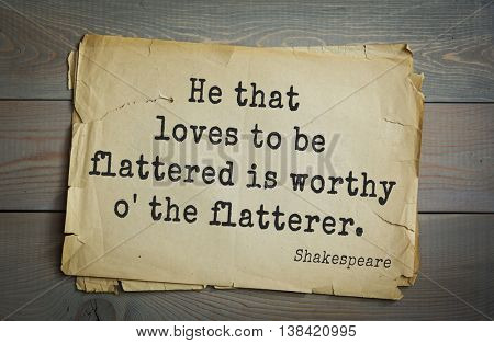 English writer and dramatist William Shakespeare quote. He that loves to be flattered is worthy o' the flatterer.
