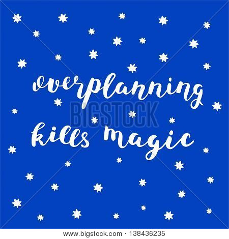 Overplanning kills magic. Brush hand lettering. Inspiring quote on a starry sky background. Motivating modern calligraphy. Can be used for photo overlays, posters, holiday clothes, cards and more.