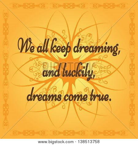 Positive quote: We all keep dreaming and luckily dreams come true. Orange background with abstract flower and frame. Ornate tracery.