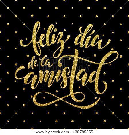 Feliz Dia de la Amistad. Friendship Day golden lettering in Spanish for friends greeting card. Hand drawn vector gold calligraphy. Polka dot glitter black background.