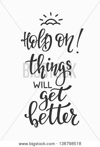 Positive quote lettering. Calligraphy postcard or poster graphic design typography element. Hand written vector simple cute motivational inspirational sign postcard. Hold on Things will get better