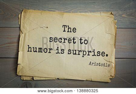 Ancient greek philosopher Aristotle quote. The secret to humor is surprise.