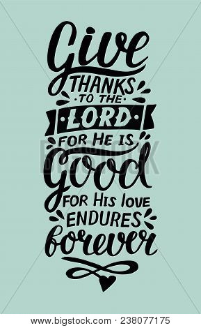Hand Lettering Give Thanks To The Lord, For He Is Good For His Love Endures Forever . Biblical Backg