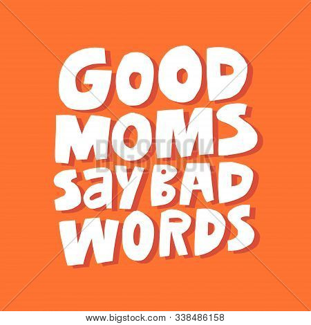 Difficult Motherhood Slogan Hand Drawn Vector Illustration. Good Moms Say Bad Words Lettering. Funny
