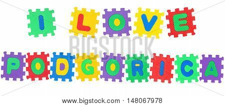 Message I Love Podgorica from letters puzzle isolated on white background.